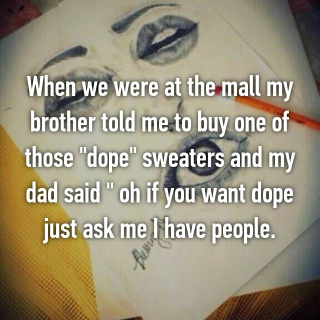 "When we were at the mall my brother told me to buy one of those ""dope"" sweaters and my dad said "" oh if you want dope just ask me I have people. 😳"