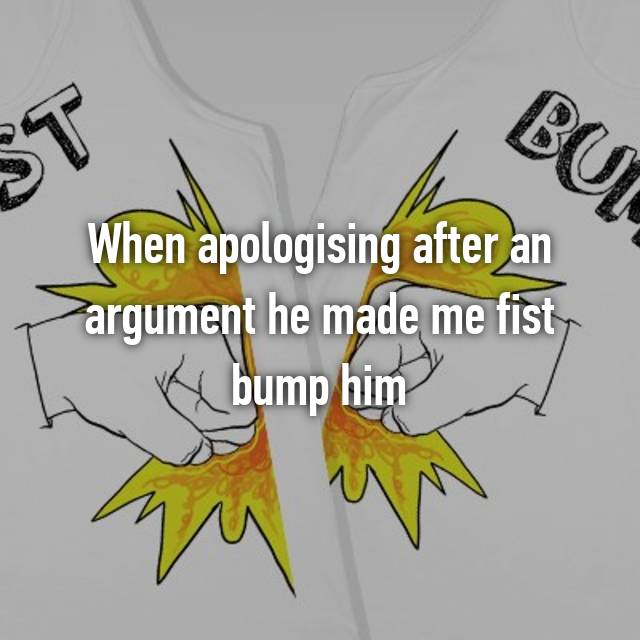 When apologising after an argument he made me fist bump him 😂