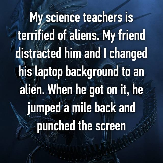 My science teachers is terrified of aliens. My friend distracted him and I changed his laptop background to an alien. When he got on it, he jumped a mile back and punched the screen😂