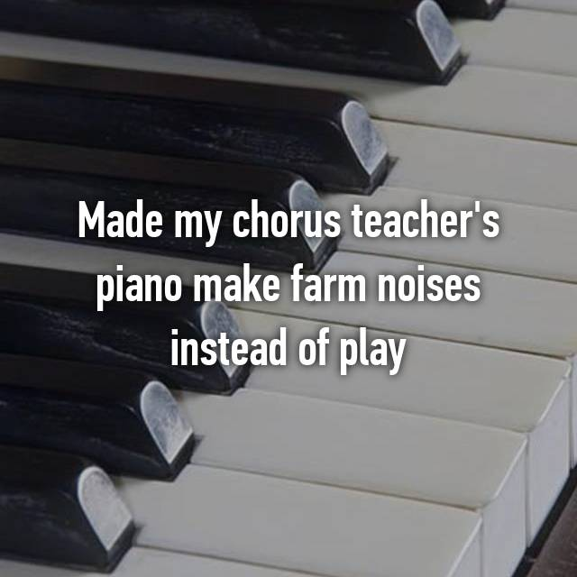 Made my chorus teacher's piano make farm noises instead of play