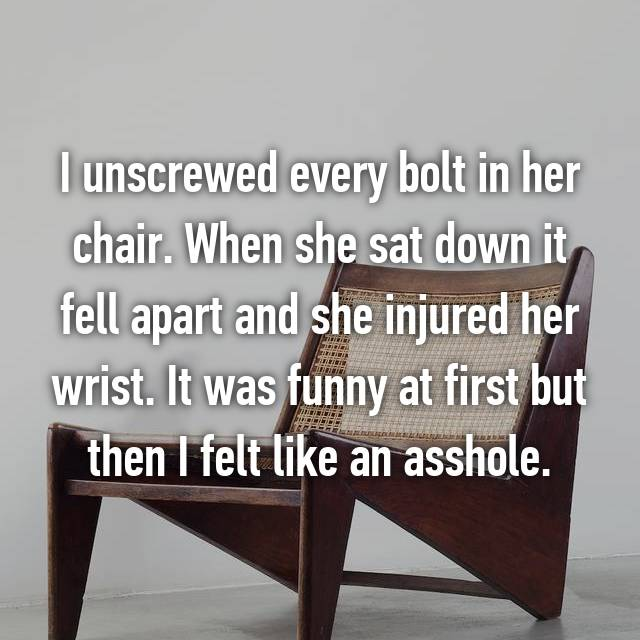 I unscrewed every bolt in her chair. When she sat down it fell apart and she injured her wrist. It was funny at first but then I felt like an asshole.