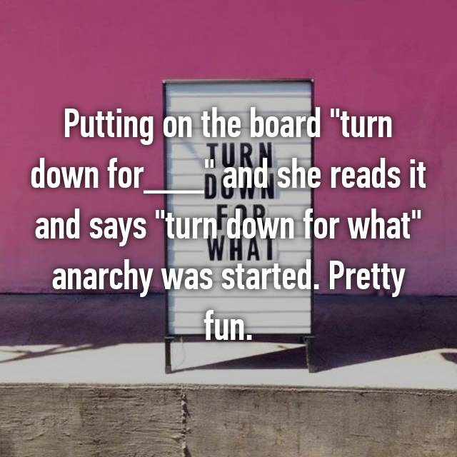 "Putting on the board ""turn down for___"" and she reads it and says ""turn down for what"" anarchy was started. Pretty fun."