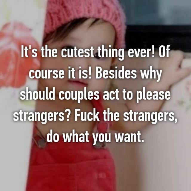 It's the cutest thing ever! Of course it is! Besides why should couples act to please strangers? Fuck the strangers, do what you want.