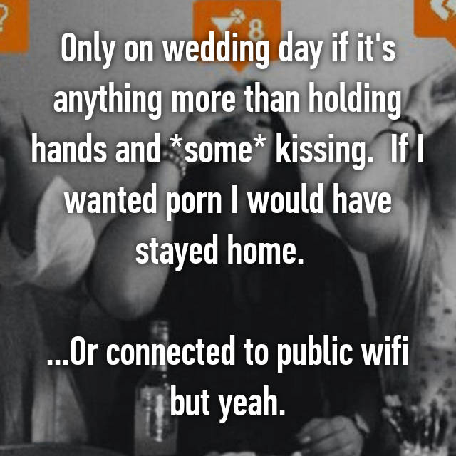 Only on wedding day if it's anything more than holding hands and *some* kissing.  If I wanted porn I would have stayed home.    ...Or connected to public wifi but yeah.