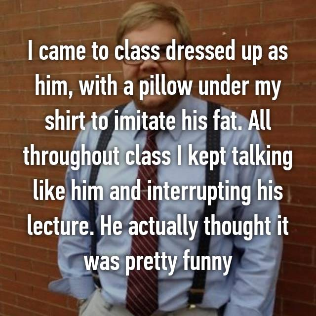 I came to class dressed up as him, with a pillow under my shirt to imitate his fat. All throughout class I kept talking like him and interrupting his lecture. He actually thought it was pretty funny