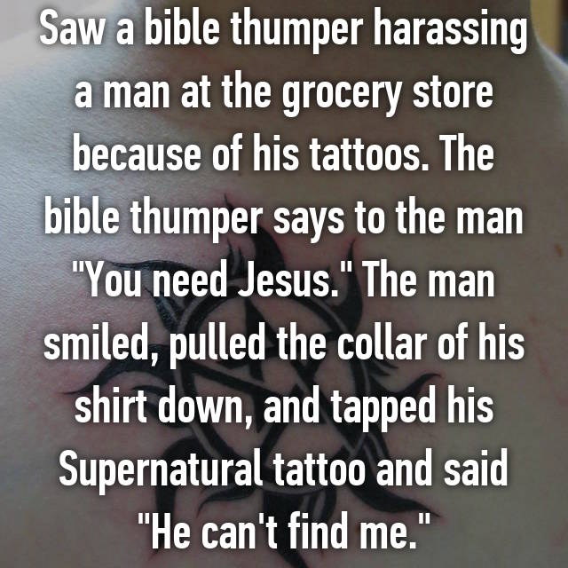 """Saw a bible thumper harassing a man at the grocery store because of his tattoos. The bible thumper says to the man """"You need Jesus."""" The man smiled, pulled the collar of his shirt down, and tapped his Supernatural tattoo and said """"He can't find me."""""""