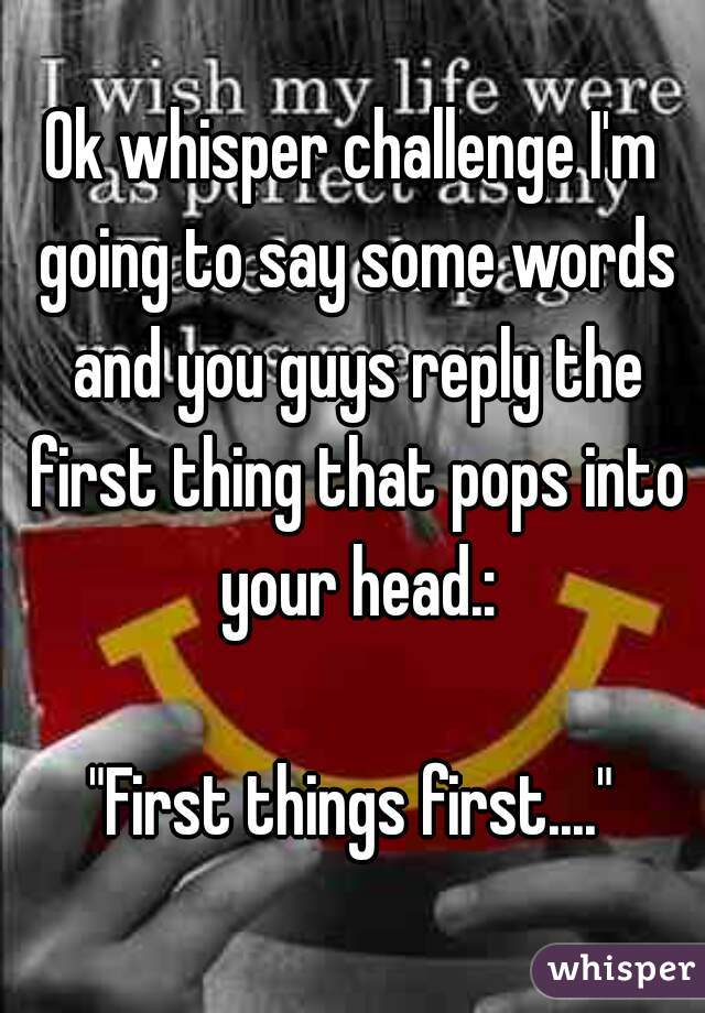 Ok whisper challenge i m going to say some words and you guys reply