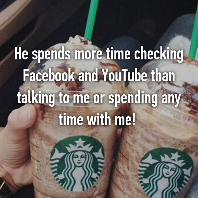He spends more time checking Facebook and YouTube than talking to me or spending any time with me!  😔😔😔