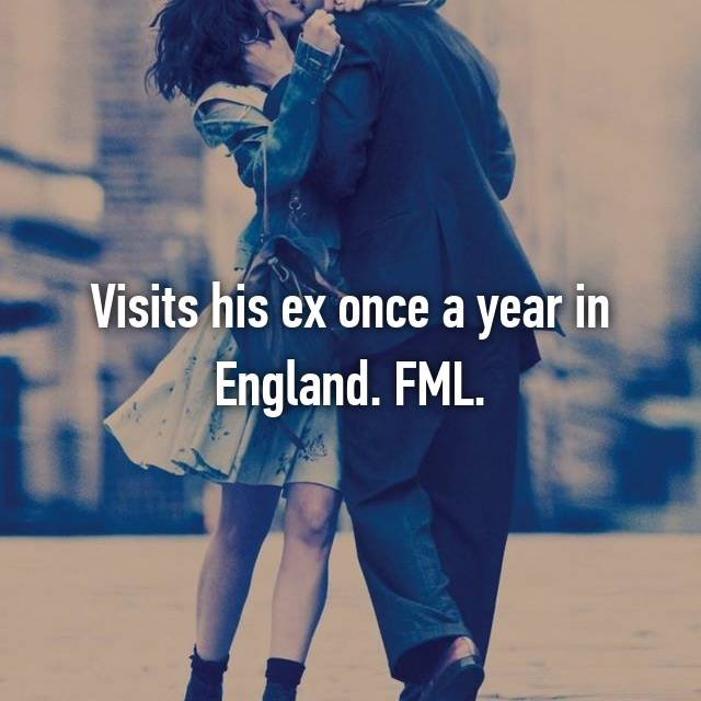 Visits his ex once a year in England. FML.