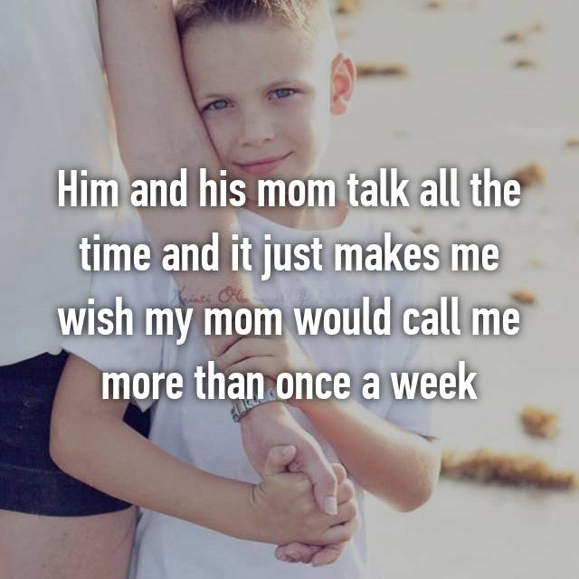 Him and his mom talk all the time and it just makes me wish my mom would call me more than once a week