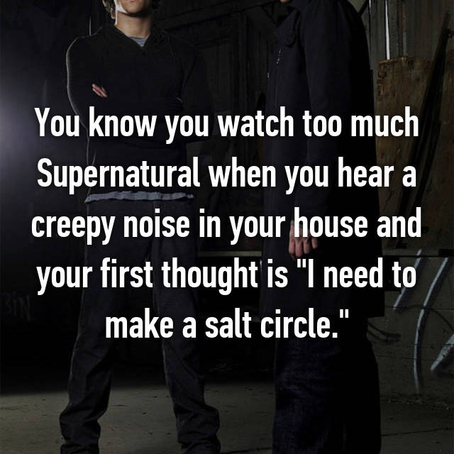 """You know you watch too much Supernatural when you hear a creepy noise in your house and your first thought is """"I need to make a salt circle."""""""