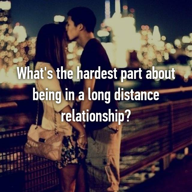 What's the hardest part about being in a long distance relationship?