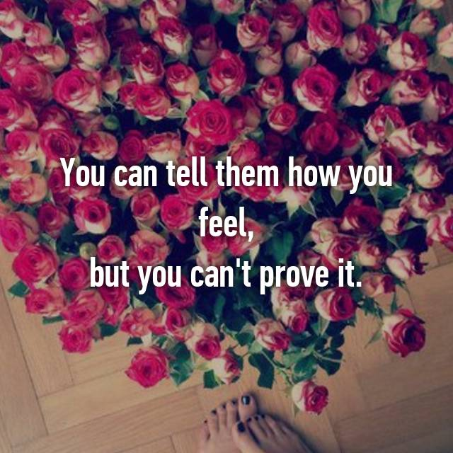 You can tell them how you feel, but you can't prove it.
