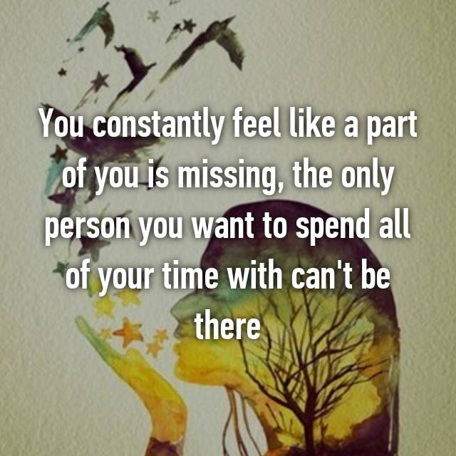 You constantly feel like a part of you is missing, the only person you want to spend all of your time with can't be there 💔