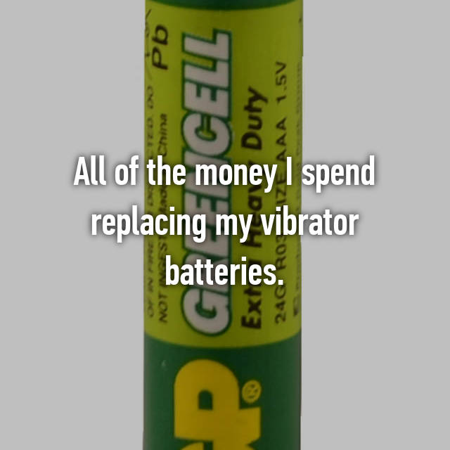 All of the money I spend replacing my vibrator batteries.