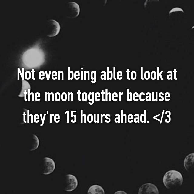 Not even being able to look at the moon together because they're 15 hours ahead. </3