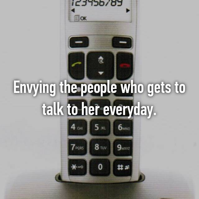 Envying the people who gets to talk to her everyday.