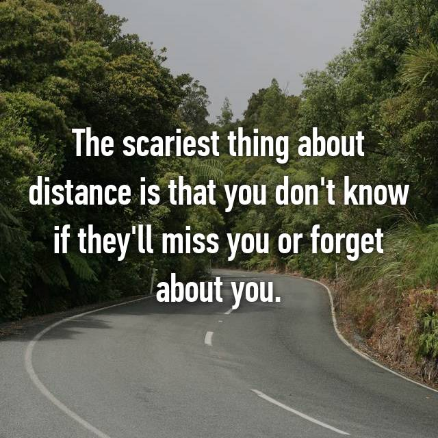 The scariest thing about distance is that you don't know if they'll miss you or forget about you.