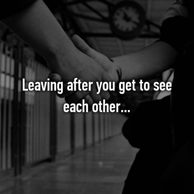 Leaving after you get to see each other...