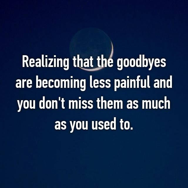 Realizing that the goodbyes are becoming less painful and you don't miss them as much as you used to.