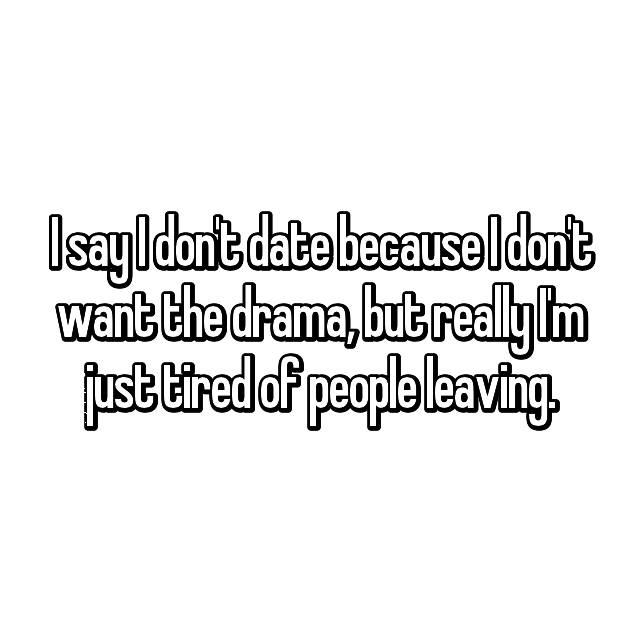 I say I don't date because I don't want the drama, but really I'm just tired of people leaving.