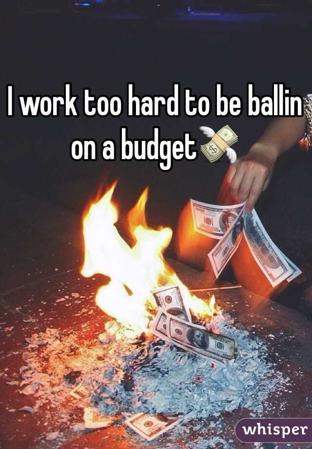 work too hard to be ballin on a budget