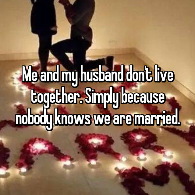 Me and my husband don't live together. Simply because nobody knows we are married.