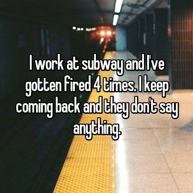 I work at subway and I've gotten fired 4 times. I keep coming back and they don't say anything.