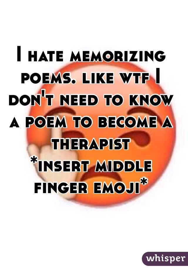 hate memorizing poems. like wtf I don't need to know a poem to ...