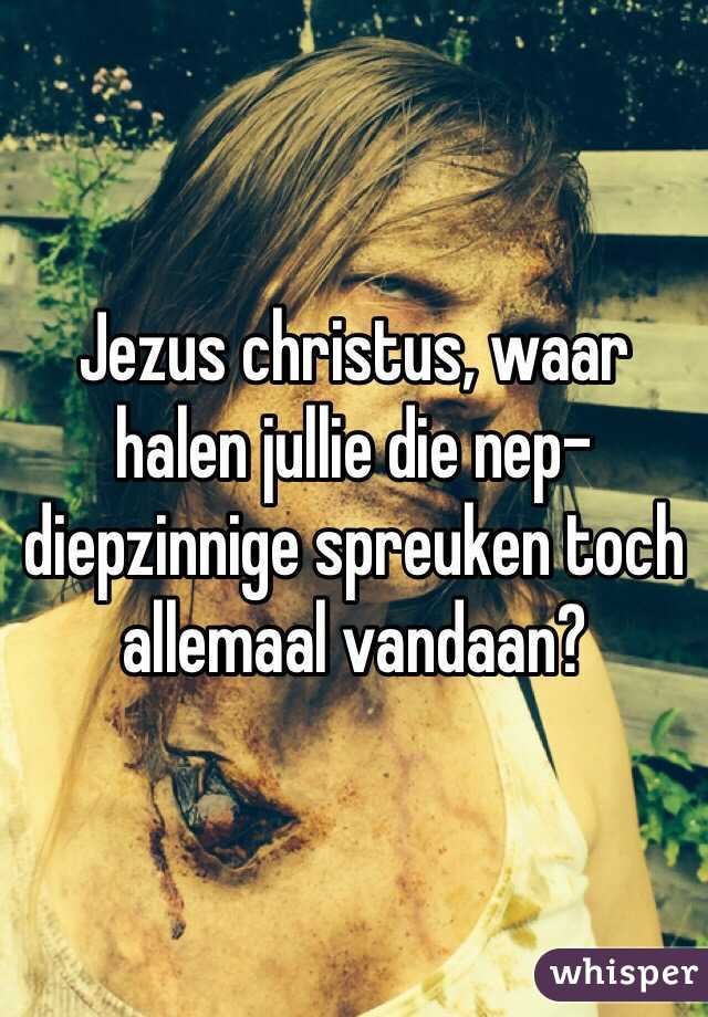 diepzinnige spreuken Jezus christus, waar halen jullie die nep diepzinnige spreuken  diepzinnige spreuken
