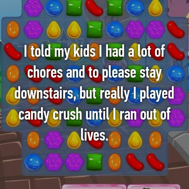 I told my kids I had a lot of chores and to please stay downstairs, but really I played candy crush until I ran out of lives.