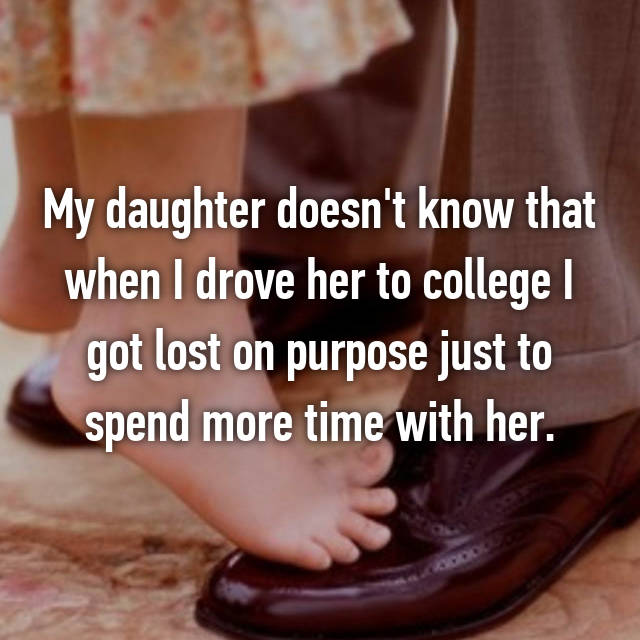 My daughter doesn't know that when I drove her to college I got lost on purpose just to spend more time with her.