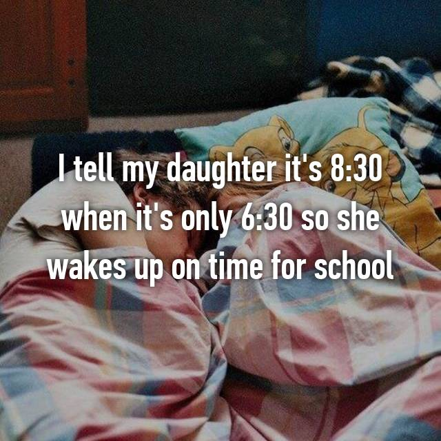 I tell my daughter it's 8:30 when it's only 6:30 so she wakes up on time for school