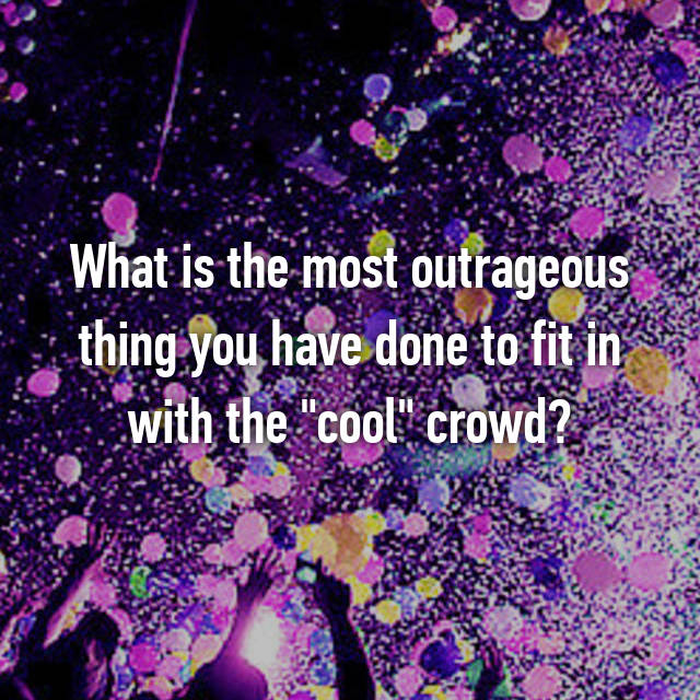 "What is the most outrageous thing you have done to fit in with the ""cool"" crowd?"