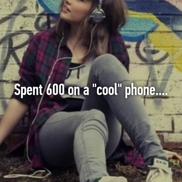 """Spent 600 on a """"cool"""" phone...."""