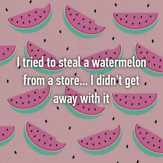 I tried to steal a watermelon from a store... I didn't get away with it