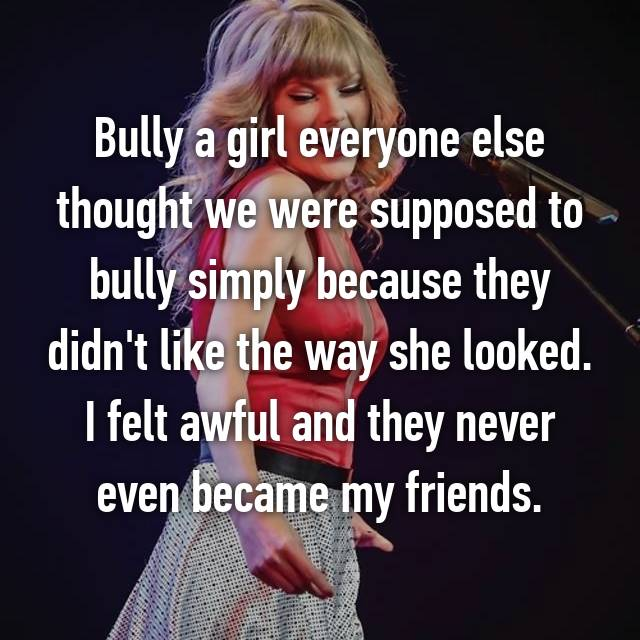 Bully a girl everyone else thought we were supposed to bully simply because they didn't like the way she looked. I felt awful and they never even became my friends.