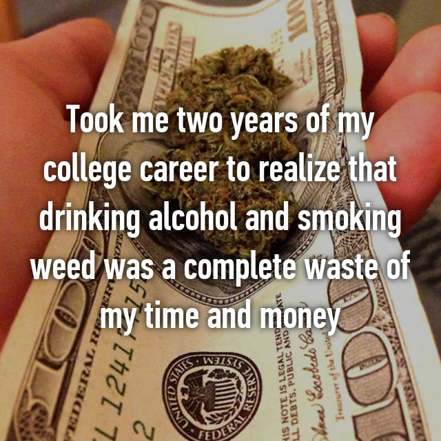 Took me two years of my college career to realize that drinking alcohol and smoking weed was a complete waste of my time and money