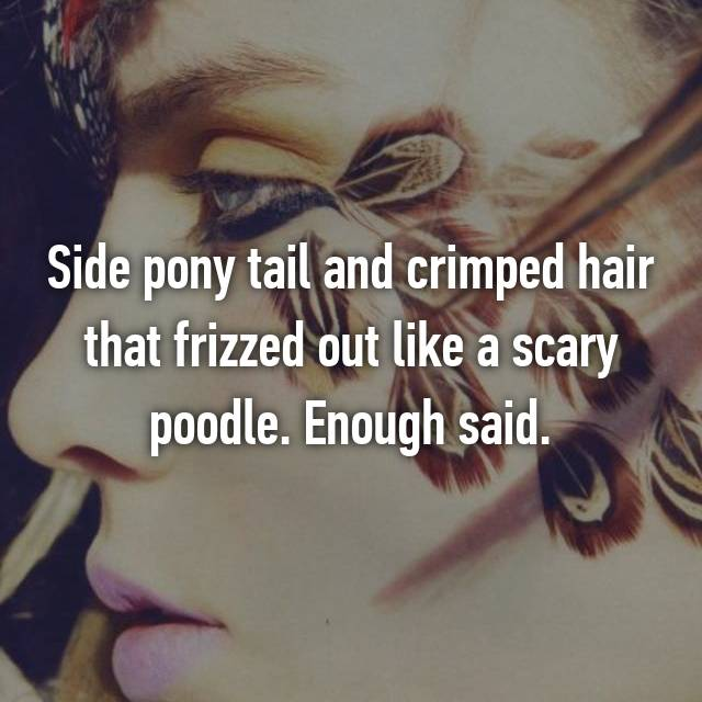 Side pony tail and crimped hair that frizzed out like a scary poodle. Enough said.