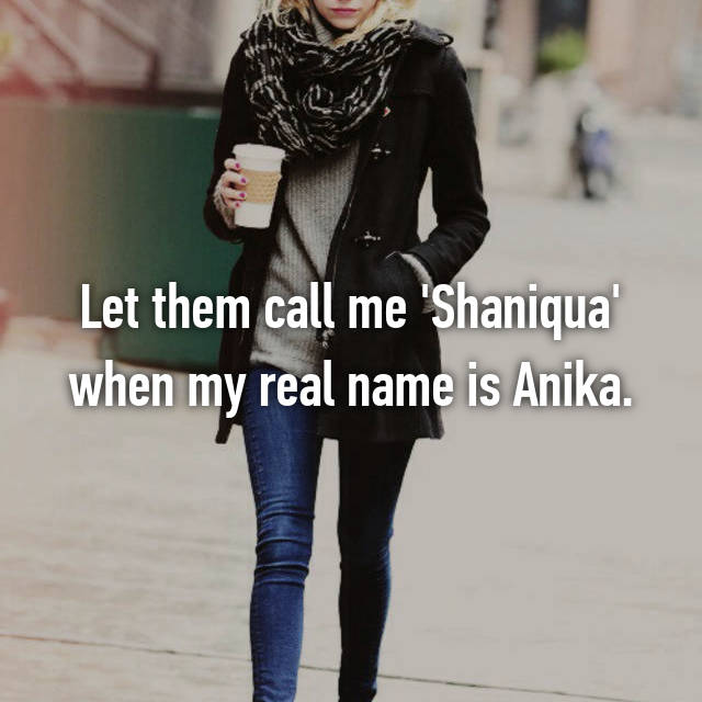 Let them call me 'Shaniqua' when my real name is Anika.