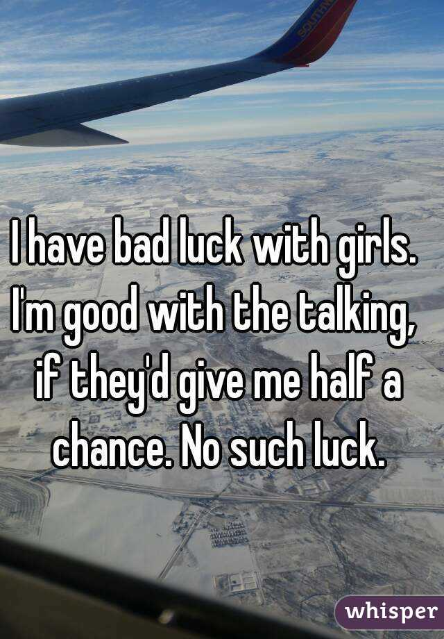 no luck with women Conversely, women tend to attribute their failure to their own (lack of) skill while  men attribute their failure to bad luck while these are.