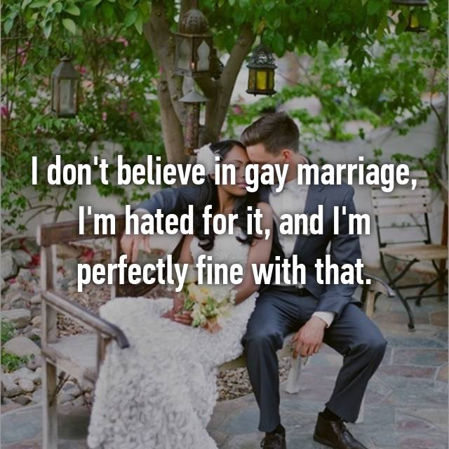 I don't believe in gay marriage, I'm hated for it, and I'm perfectly fine with that.