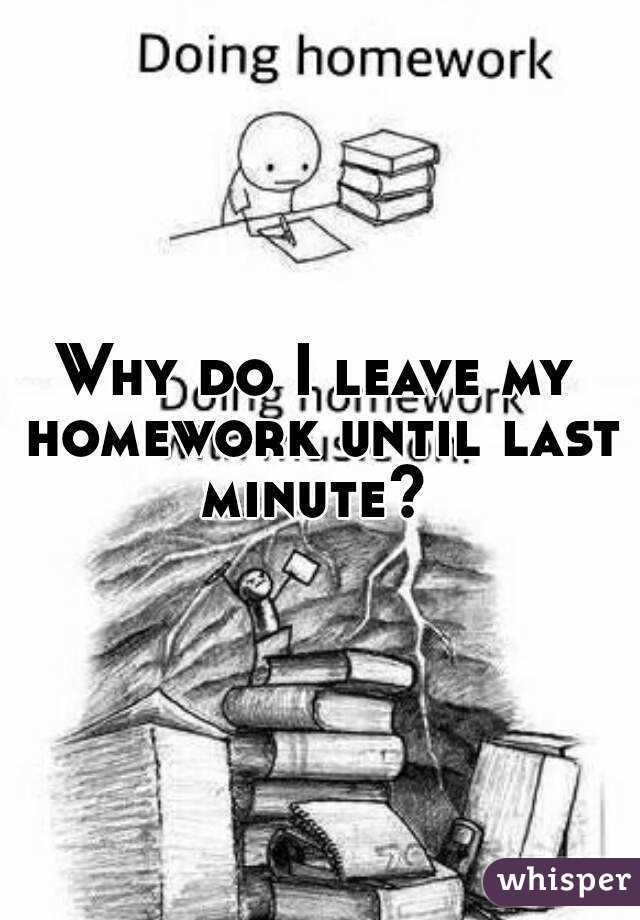 i do my homework at the last minute