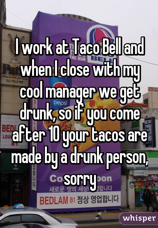 I work at Taco Bell and when I close with my cool manager we get drunk, so if you come after 10 your tacos are made by a drunk person, sorry