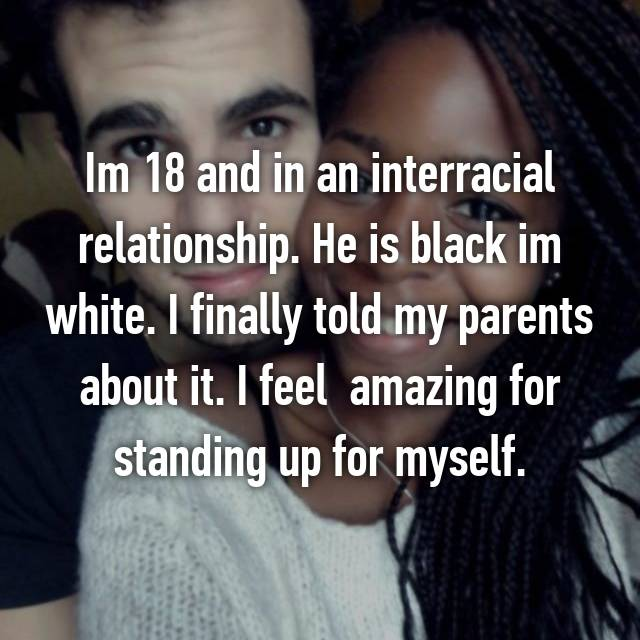 Im 18 and in an interracial relationship. He is black im white. I finally told my parents about it. I feel  amazing for standing up for myself.