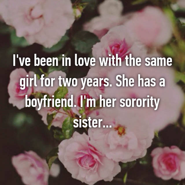 I've been in love with the same girl for two years. She has a boyfriend. I'm her sorority sister...