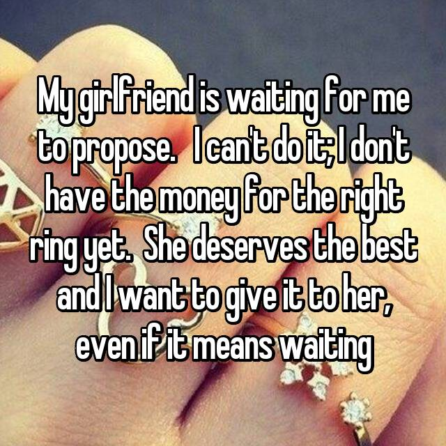 My girlfriend is waiting for me to propose.   I can't do it; I don't have the money for the right ring yet.  She deserves the best and I want to give it to her, even if it means waiting