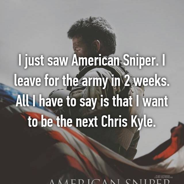 I just saw American Sniper. I leave for the army in 2 weeks. All I have to say is that I want to be the next Chris Kyle.