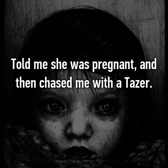 Told me she was pregnant, and then chased me with a Tazer.