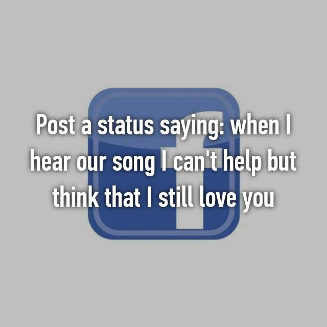 Post a status saying: when I hear our song I can't help but think that I still love you